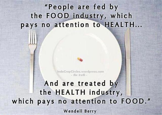 """""""Orang-orang diberi makan oleh industri MAKANAN, yang tidak memperhatikan KESEHATAN ... dan diperlakukan oleh industri KESEHATAN, yang tidak memperhatikan MAKANAN."""" ~ Wendell Barry"""