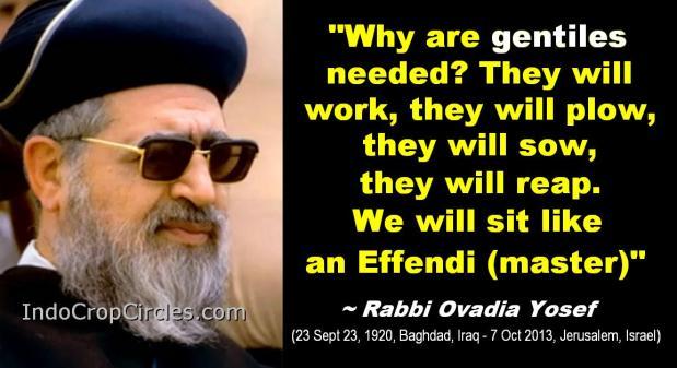 """Mengapa bangsa Non Yahudi dibutuhkan? Mereka akan bekerja, membajak, menanam dan menuai. Kita (Yahudi) hanya duduk seperti penguasa (tuan tanah). ~ Rabi ovadia Yosef (23 Sept 23, 1920, Baghdad, Iraq - 7 Oct 2013, Jerusalem, Israel)"